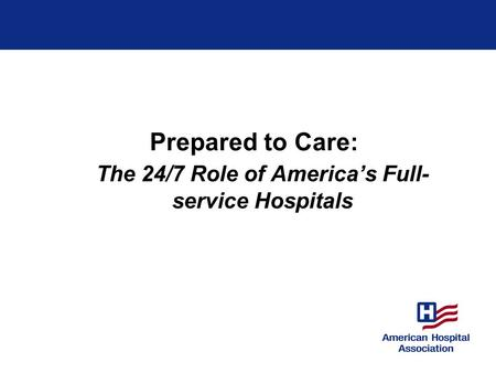 Prepared to Care: The 24/7 Role of America's Full- service Hospitals.