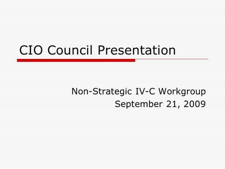 CIO Council Presentation Non-Strategic IV-C Workgroup September 21, 2009.