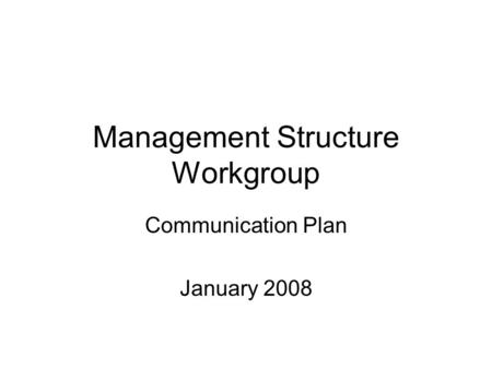 Management Structure Workgroup Communication Plan January 2008.