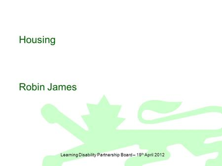 Learning Disability Partnership Board – 19 th April 2012 Housing Robin James.