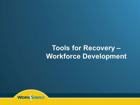 Tools for Recovery – Workforce Development. Training Resources Community Colleges Technical Schools WorkSource WIA Programs Incumbent Worker Training.