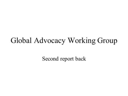 Global Advocacy Working Group Second report back.