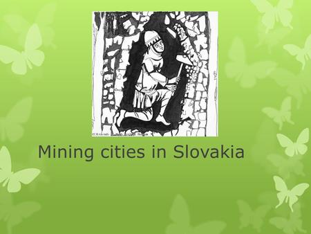Mining cities in Slovakia. History of mining in Slovakia Middle Age was the best period of gold and silver mining in Slovakia with two major areas: 