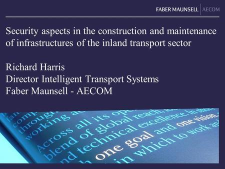 Security aspects in the construction and maintenance of infrastructures of the inland transport sector Richard Harris Director Intelligent Transport Systems.