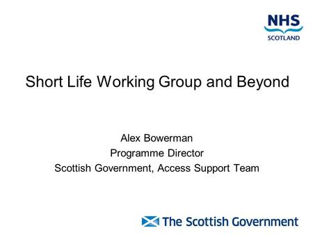 Short Life Working Group and Beyond Alex Bowerman Programme Director Scottish Government, Access Support Team.