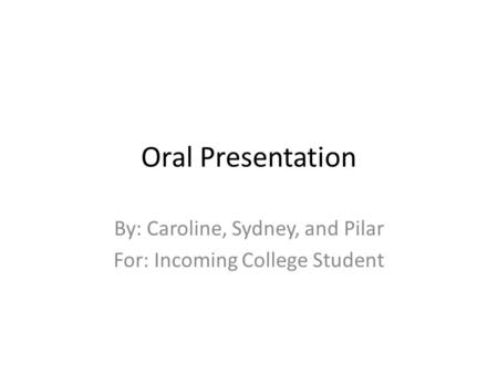 Oral Presentation By: Caroline, Sydney, and Pilar For: Incoming College Student.