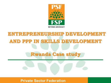 Private Sector Federation ENTREPRENEURSHIP DEVELOPMENT AND PPP IN SKILLS DEVELOPMENT Rwanda Case study ENTREPRENEURSHIP DEVELOPMENT AND PPP IN SKILLS DEVELOPMENT.