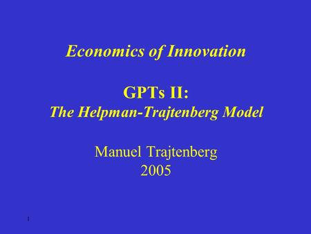 1 Economics of Innovation GPTs II: The Helpman-Trajtenberg Model Manuel Trajtenberg 2005.