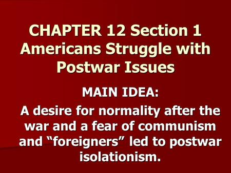 "CHAPTER 12 Section 1 Americans Struggle with Postwar Issues MAIN IDEA: A desire for normality after the war and a fear of communism and ""foreigners"" led."