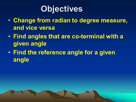 Objectives Change from radian to degree measure, and vice versa Find angles that are co-terminal with a given angle Find the reference angle for a given.