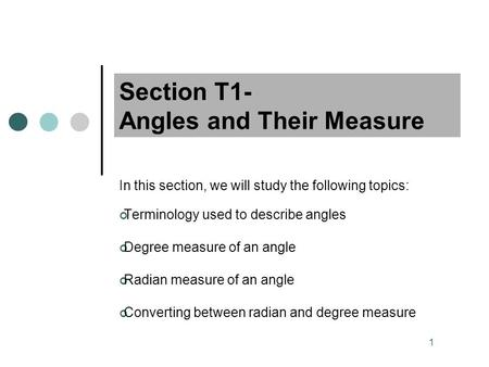 1 Section T1- Angles and Their Measure In this section, we will study the following topics: Terminology used to describe angles Degree measure of an angle.