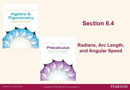 Section 6.4 Radians, Arc Length, and Angular Speed Copyright ©2013, 2009, 2006, 2001 Pearson Education, Inc.