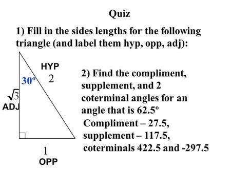 Quiz 1) Fill in the sides lengths for the following triangle (and label them hyp, opp, adj): 30º 2) Find the compliment, supplement, and 2 coterminal angles.