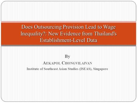 By A EKAPOL C HONGVILAIVAN Institute of Southeast Asian Studies (ISEAS), Singapore Does Outsourcing Provision Lead to Wage Inequality?: New Evidence from.