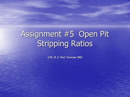 Assignment #5 Open Pit Stripping Ratios ©Dr. B. C. Paul Summer 2003.
