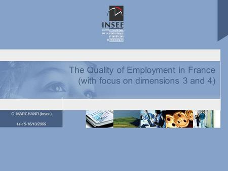 O. MARCHAND (Insee) 14-15-16/10/2009 The Quality of Employment in France (with focus on dimensions 3 and 4)