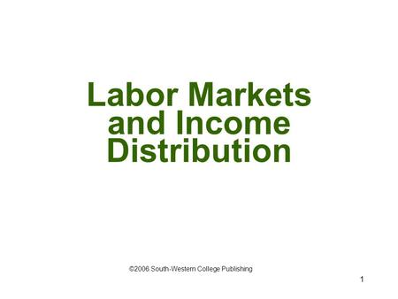 1 Labor Markets and Income Distribution ©2006 South-Western College Publishing.