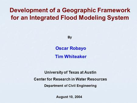 Development of a Geographic Framework for an Integrated Flood Modeling System Oscar Robayo Tim Whiteaker August 10, 2004 University of Texas at Austin.