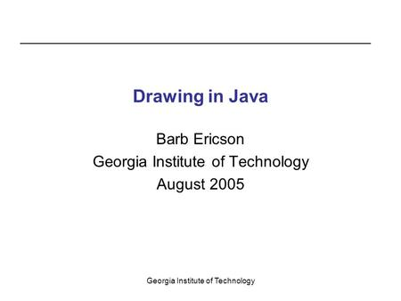 Georgia Institute of Technology Drawing in Java Barb Ericson Georgia Institute of Technology August 2005.
