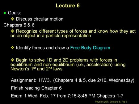 Physics 207: Lecture 6, Pg 1 Lecture 6 l Goals:  Discuss circular motion Chapters 5 & 6  Recognize different types of forces and know how they act on.