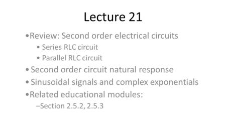 Lecture 21 Review: Second order electrical circuits Series RLC circuit Parallel RLC circuit Second order circuit natural response Sinusoidal signals and.