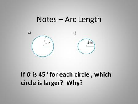 Notes – Arc Length 1 in 3 in A) B). Find the arc length of the two given circles at the beginning of our PPT. A)B)