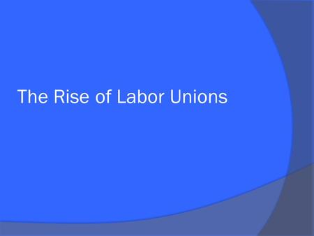 The Rise of Labor Unions. What was wrong with labor?  Harsh working conditions Long hours: 10-14 hour days (little or no breaks) Seven day work week.