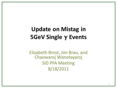 Update on Mistag in 5GeV Single γ Events Elizabeth Brost, Jim Brau, and Chaowaroj Wanotayaroj SiD PFA Meeting 8/18/2011 1.