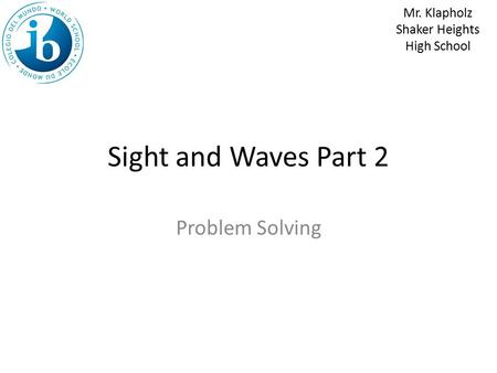 Sight and Waves Part 2 Problem Solving Mr. Klapholz Shaker Heights High School.