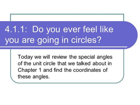 4.1.1: Do you ever feel like you are going in circles? Today we will review the special angles of the unit circle that we talked about in Chapter 1 and.