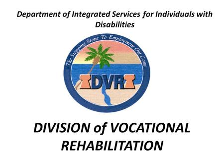 DIVISION of VOCATIONAL REHABILITATION Department of Integrated Services for Individuals with Disabilities.