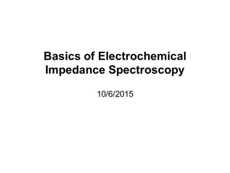 Basics of Electrochemical Impedance Spectroscopy 10/6/2015.
