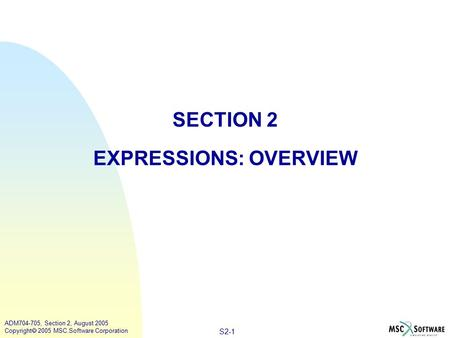 S2-1 ADM704-705, Section 2, August 2005 Copyright  2005 MSC.Software Corporation SECTION 2 EXPRESSIONS: OVERVIEW.