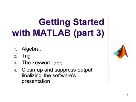 Getting Started with MATLAB (part 3) 1. Algebra, 2. Trig 3. The keyword ans 4. Clean up and suppress output: finalizing the software's presentation 1.