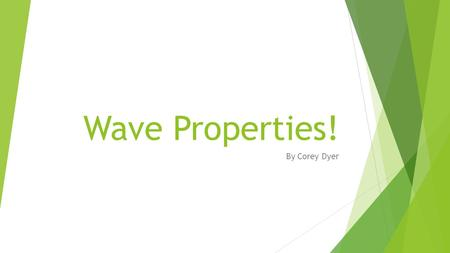 Wave Properties! By Corey Dyer.  Simple Harmonic Motion  Frequency  Period  Amplitude  Speed  Super Position.