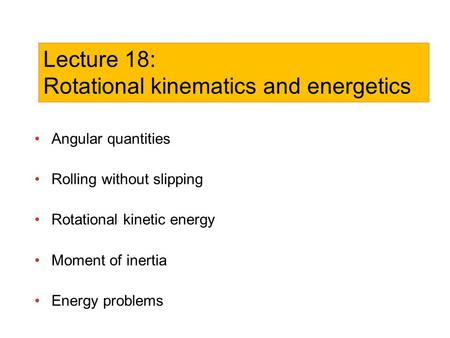Angular quantities Rolling without slipping Rotational kinetic energy Moment of inertia Energy problems Lecture 18: Rotational kinematics and energetics.