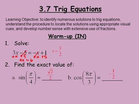 3.7 Trig Equations Warm-up (IN) 1.Solve: 2.Find the exact value of: Learning Objective: to identify numerous solutions to trig equations, understand the.