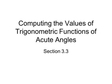 Computing the Values of Trigonometric Functions of Acute Angles Section 3.3.
