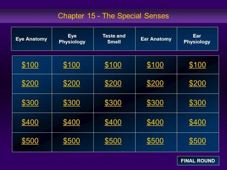 Chapter 15 - The Special Senses $100 $200 $300 $400 $500 $100$100$100 $200 $300 $400 $500 Eye Anatomy Eye Physiology Taste and Smell Ear Anatomy Ear Physiology.