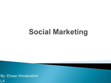By: Ehsan Khodarahmi L4 What is social marketing? How does social marketing compare with and differ from commercial marketing, not-for profit marketing,