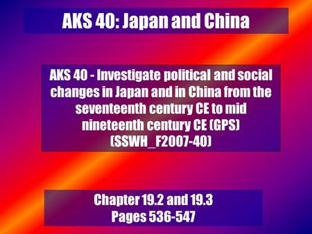 AKS 40: Japan and China AKS 40 - Investigate political and social changes in Japan and in China from the seventeenth century CE to mid nineteenth century.