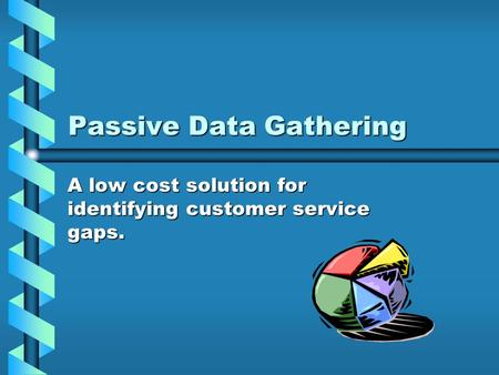 Passive Data Gathering A low cost solution for identifying customer service gaps.