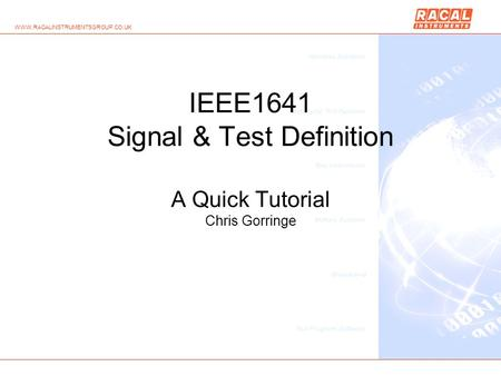 WWW.RACALINSTRUMENTSGROUP.CO.UK IEEE1641 Signal & Test Definition A Quick Tutorial Chris Gorringe.