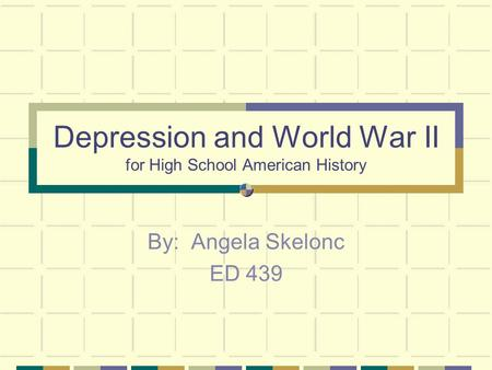 Depression and World War II for High School American History By: Angela Skelonc ED 439.
