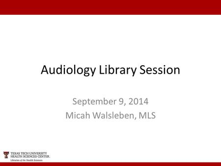 Audiology Library Session September 9, 2014 Micah Walsleben, MLS.