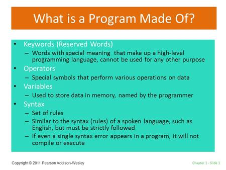 Copyright © 2011 Pearson Addison-Wesley What is a Program Made Of? Keywords (Reserved Words) – Words with special meaning that make up a high-level programming.