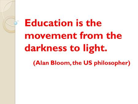 Education is the movement from the darkness to light. (Alan Bloom, the US philosopher)