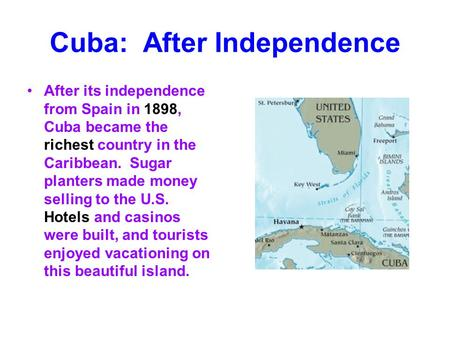 Cuba: After Independence After its independence from Spain in 1898, Cuba became the richest country in the Caribbean. Sugar planters made money selling.