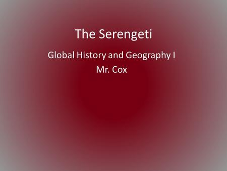 The Serengeti Global History and Geography I Mr. Cox.