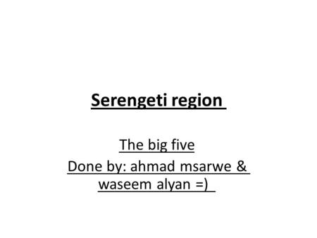 Serengeti region The big five Done by: ahmad msarwe & waseem alyan =)
